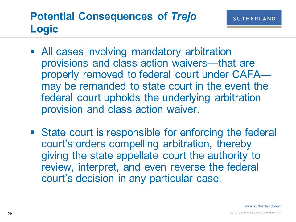 ©2009 Sutherland Asbill & Brennan LLP 26 Potential Consequences of Trejo Logic  All cases involving mandatory arbitration provisions and class action waivers—that are properly removed to federal court under CAFA— may be remanded to state court in the event the federal court upholds the underlying arbitration provision and class action waiver.