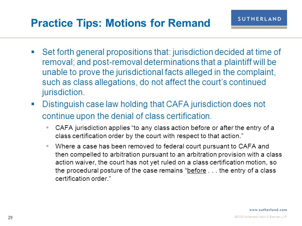 ©2009 Sutherland Asbill & Brennan LLP 29 Practice Tips: Motions for Remand  Set forth general propositions that: jurisdiction decided at time of removal; and post-removal determinations that a plaintiff will be unable to prove the jurisdictional facts alleged in the complaint, such as class allegations, do not affect the court's continued jurisdiction.