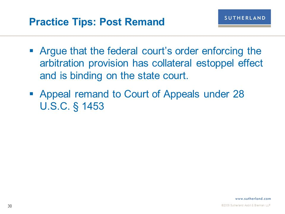 ©2009 Sutherland Asbill & Brennan LLP 30 Practice Tips: Post Remand  Argue that the federal court's order enforcing the arbitration provision has collateral estoppel effect and is binding on the state court.