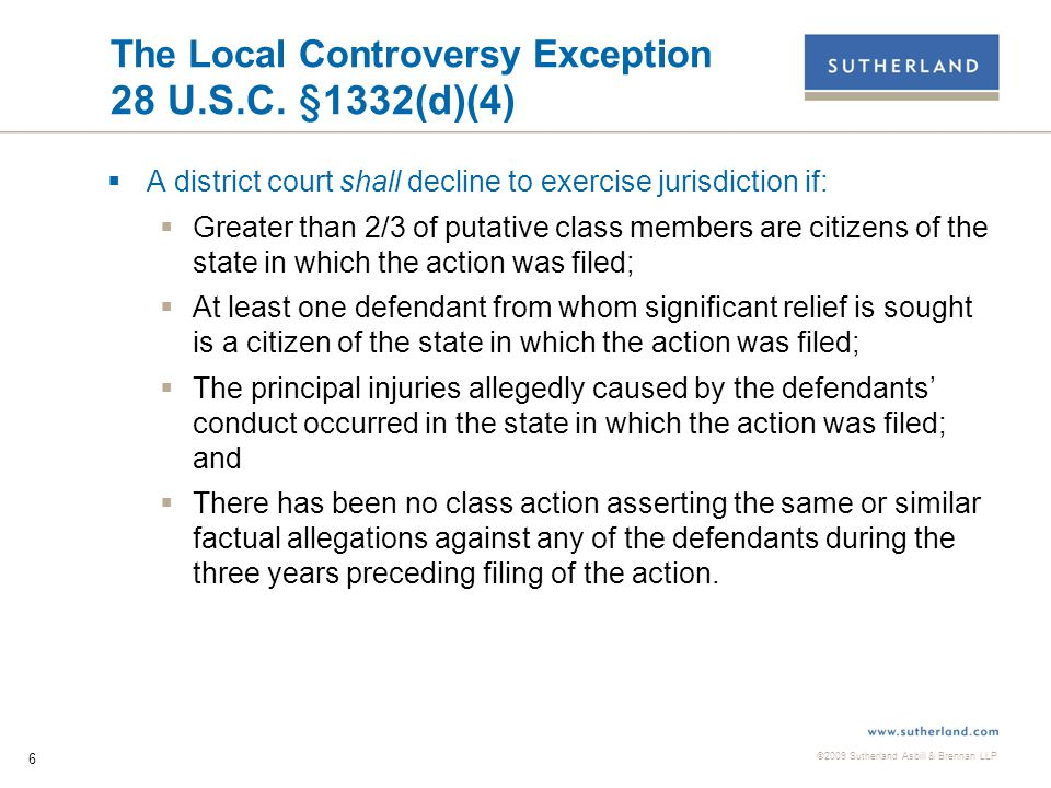 ©2009 Sutherland Asbill & Brennan LLP 6 The Local Controversy Exception 28 U.S.C.
