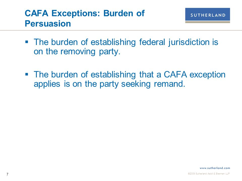 ©2009 Sutherland Asbill & Brennan LLP 7 CAFA Exceptions: Burden of Persuasion  The burden of establishing federal jurisdiction is on the removing party.