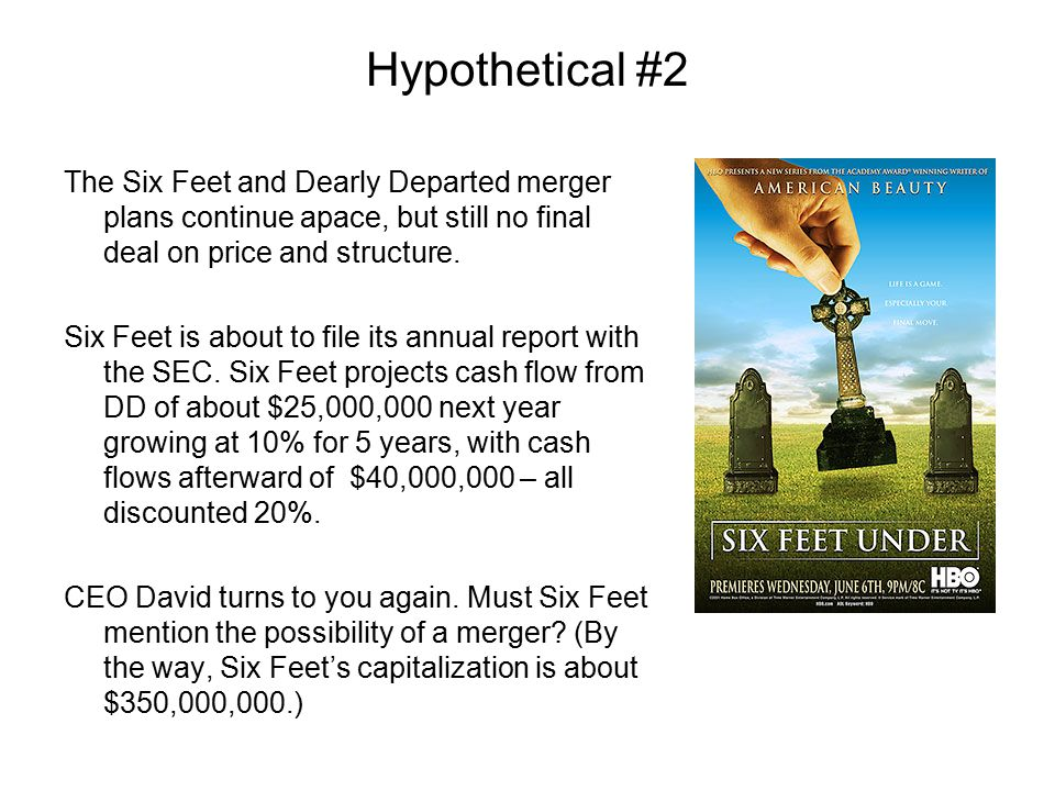 Hypothetical #2 The Six Feet and Dearly Departed merger plans continue apace, but still no final deal on price and structure. Six Feet is about to fil