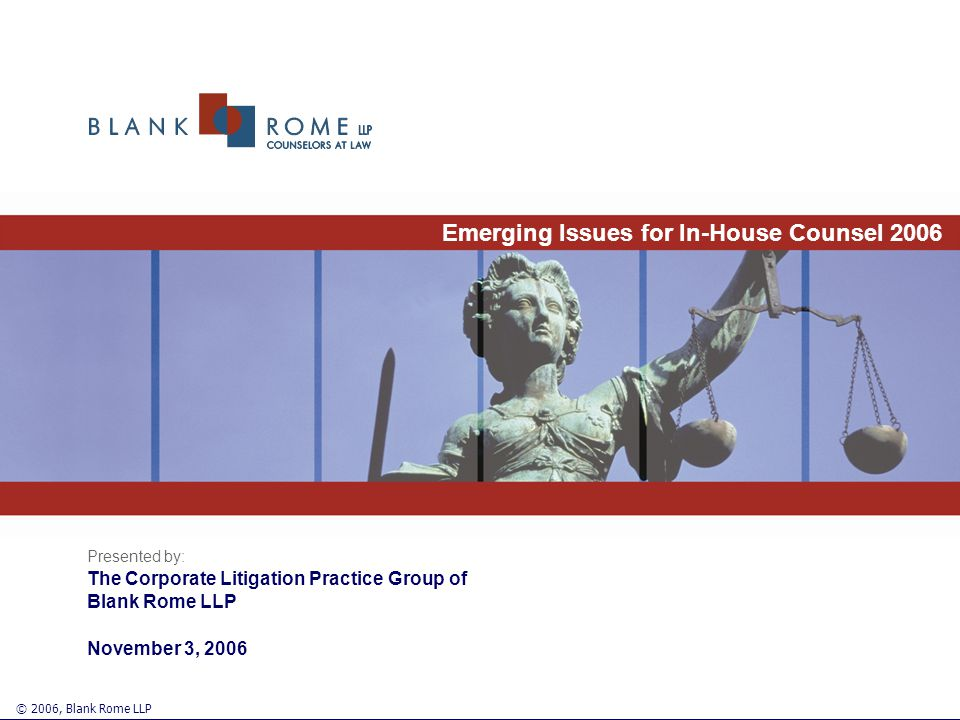 Emerging Issues for In-House Counsel 2006 Presented by: The Corporate Litigation Practice Group of Blank Rome LLP November 3, 2006 © 2006, Blank Rome LLP