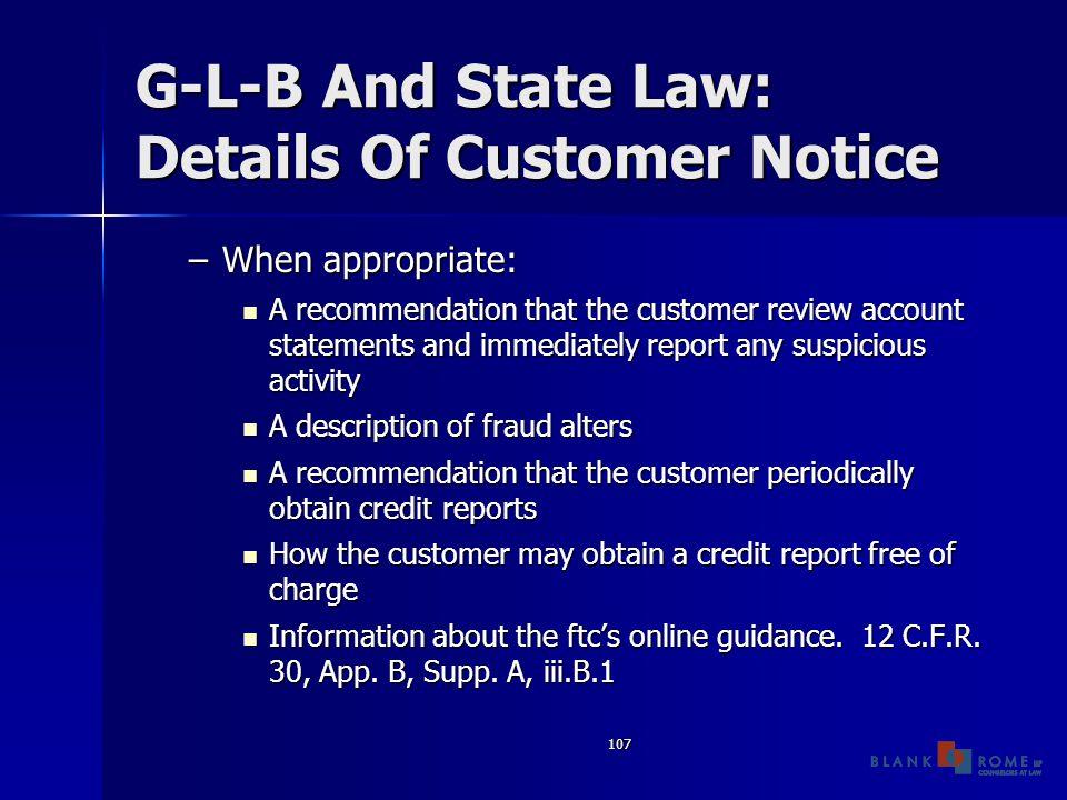 107 G-L-B And State Law: Details Of Customer Notice –When appropriate: A recommendation that the customer review account statements and immediately report any suspicious activity A recommendation that the customer review account statements and immediately report any suspicious activity A description of fraud alters A description of fraud alters A recommendation that the customer periodically obtain credit reports A recommendation that the customer periodically obtain credit reports How the customer may obtain a credit report free of charge How the customer may obtain a credit report free of charge Information about the ftc's online guidance.