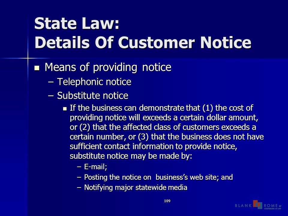 109 State Law: Details Of Customer Notice Means of providing notice Means of providing notice –Telephonic notice –Substitute notice If the business can demonstrate that (1) the cost of providing notice will exceeds a certain dollar amount, or (2) that the affected class of customers exceeds a certain number, or (3) that the business does not have sufficient contact information to provide notice, substitute notice may be made by: If the business can demonstrate that (1) the cost of providing notice will exceeds a certain dollar amount, or (2) that the affected class of customers exceeds a certain number, or (3) that the business does not have sufficient contact information to provide notice, substitute notice may be made by: –E-mail; –Posting the notice on business's web site; and –Notifying major statewide media