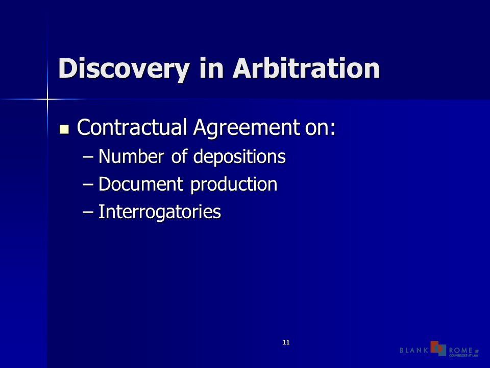 11 Discovery in Arbitration Contractual Agreement on: Contractual Agreement on: –Number of depositions –Document production –Interrogatories