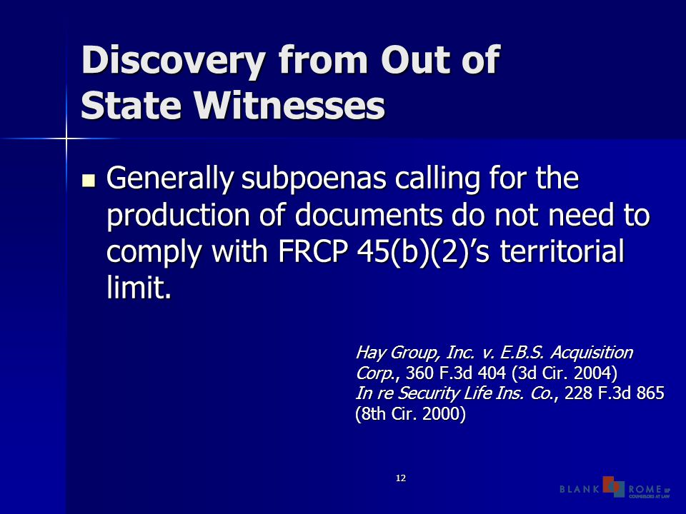 12 Discovery from Out of State Witnesses Generally subpoenas calling for the production of documents do not need to comply with FRCP 45(b)(2)'s territorial limit.
