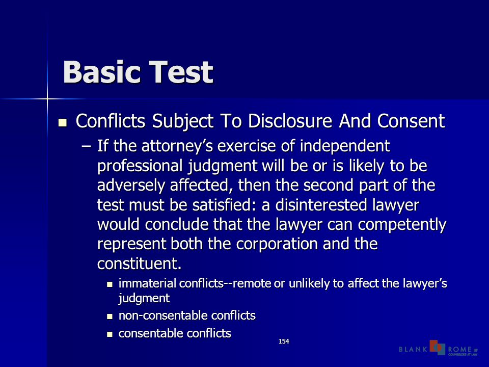 154 Basic Test Conflicts Subject To Disclosure And Consent Conflicts Subject To Disclosure And Consent –If the attorney's exercise of independent professional judgment will be or is likely to be adversely affected, then the second part of the test must be satisfied: a disinterested lawyer would conclude that the lawyer can competently represent both the corporation and the constituent.