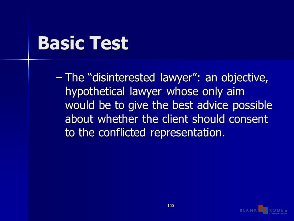 155 Basic Test –The disinterested lawyer : an objective, hypothetical lawyer whose only aim would be to give the best advice possible about whether the client should consent to the conflicted representation.