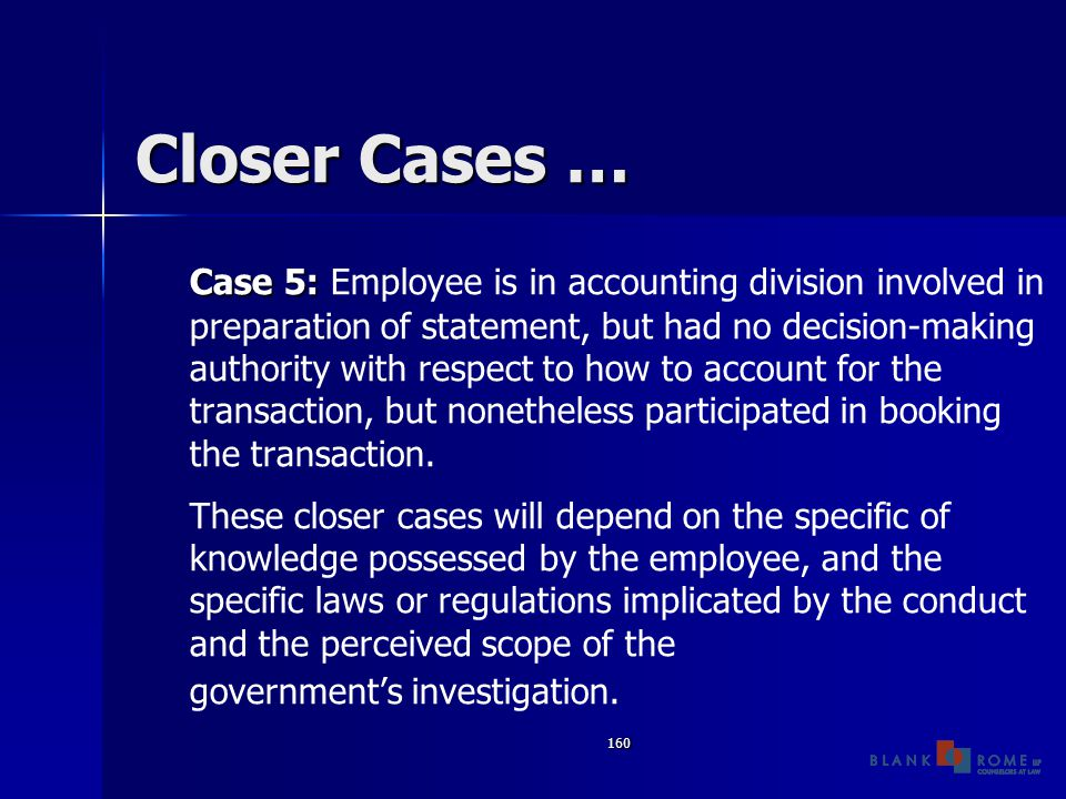 160 Closer Cases … Case 5: Case 5: Employee is in accounting division involved in preparation of statement, but had no decision-making authority with respect to how to account for the transaction, but nonetheless participated in booking the transaction.