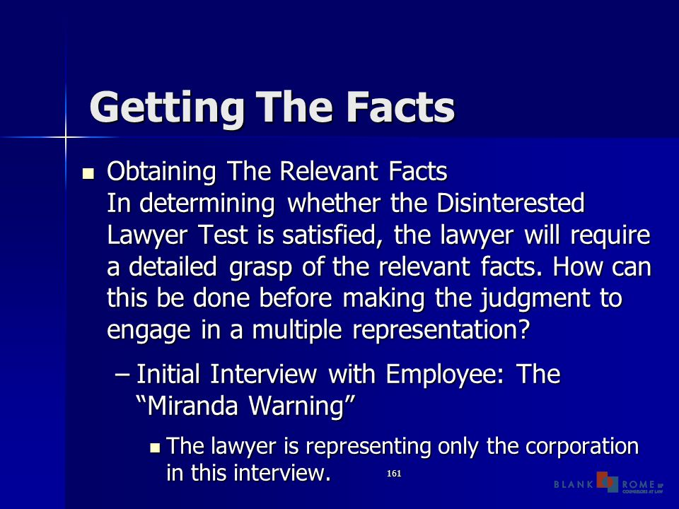 161 Getting The Facts Obtaining The Relevant Facts In determining whether the Disinterested Lawyer Test is satisfied, the lawyer will require a detailed grasp of the relevant facts.
