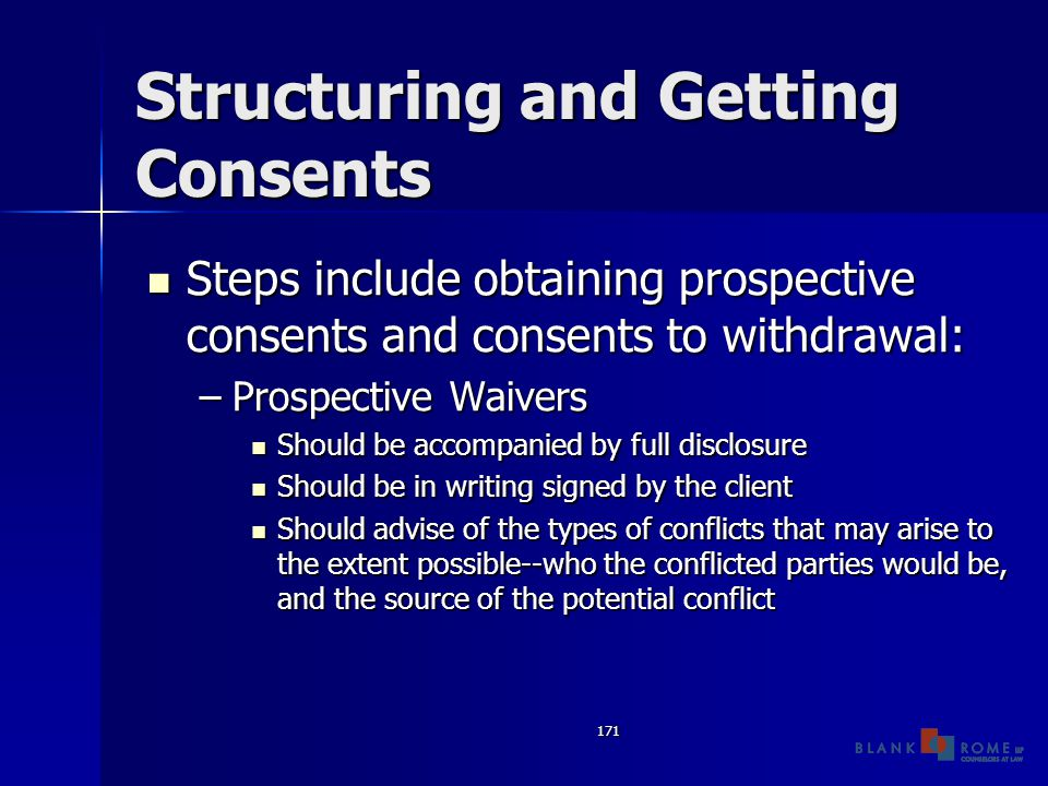171 Structuring and Getting Consents Steps include obtaining prospective consents and consents to withdrawal: Steps include obtaining prospective consents and consents to withdrawal: –Prospective Waivers Should be accompanied by full disclosure Should be accompanied by full disclosure Should be in writing signed by the client Should be in writing signed by the client Should advise of the types of conflicts that may arise to the extent possible--who the conflicted parties would be, and the source of the potential conflict Should advise of the types of conflicts that may arise to the extent possible--who the conflicted parties would be, and the source of the potential conflict