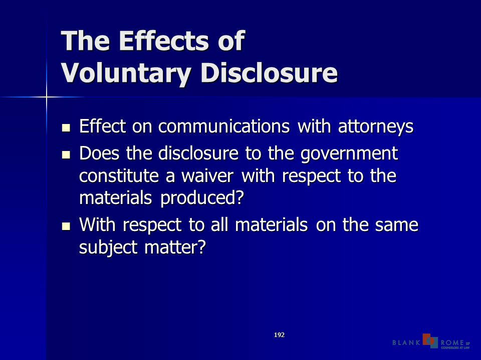 192 The Effects of Voluntary Disclosure Effect on communications with attorneys Effect on communications with attorneys Does the disclosure to the government constitute a waiver with respect to the materials produced.