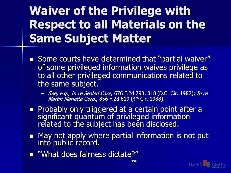 196 Waiver of the Privilege with Respect to all Materials on the Same Subject Matter Some courts have determined that partial waiver of some privileged information waives privilege as to all other privileged communications related to the same subject.