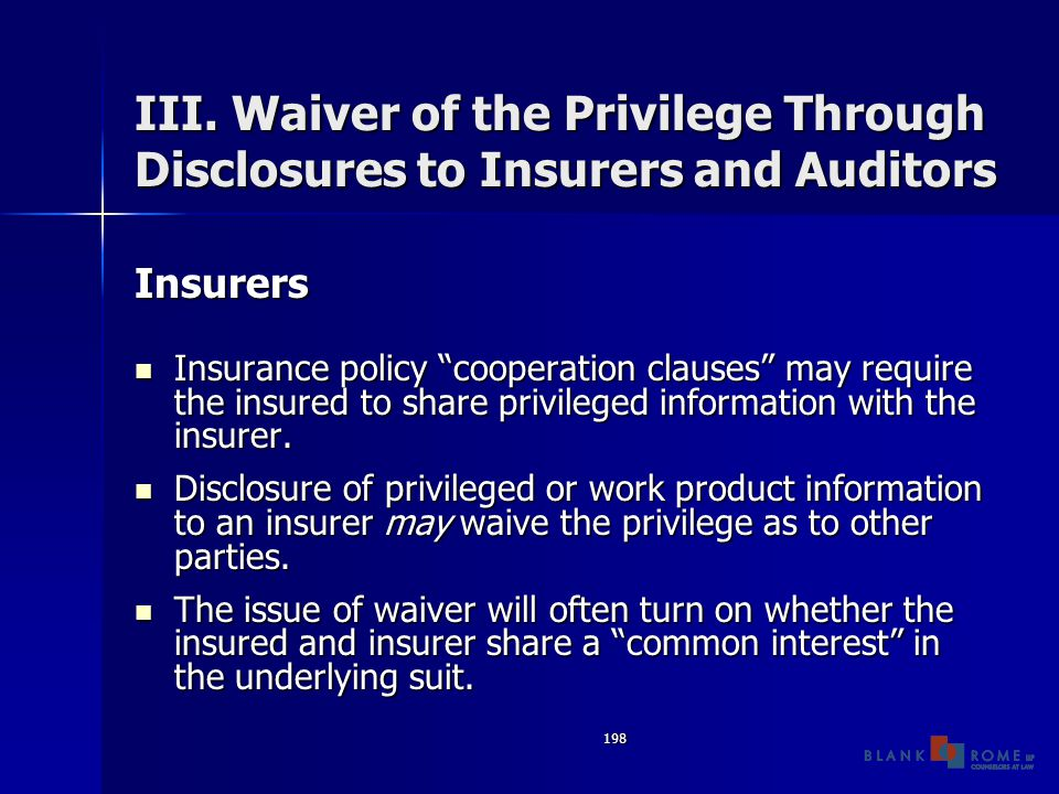 "198 III. Waiver of the Privilege Through Disclosures to Insurers and Auditors Insurers Insurance policy ""cooperation clauses"" may require the insured"