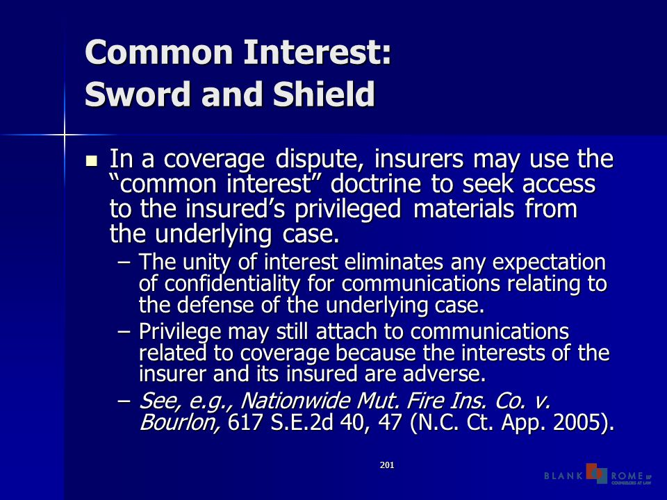 201 Common Interest: Sword and Shield In a coverage dispute, insurers may use the common interest doctrine to seek access to the insured's privileged materials from the underlying case.