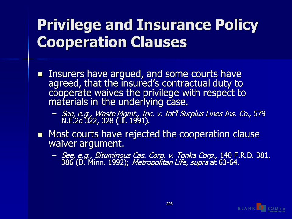 203 Privilege and Insurance Policy Cooperation Clauses Insurers have argued, and some courts have agreed, that the insured's contractual duty to cooperate waives the privilege with respect to materials in the underlying case.