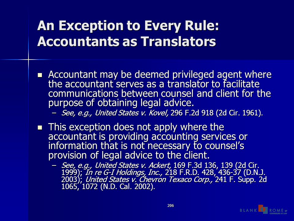 206 An Exception to Every Rule: Accountants as Translators Accountant may be deemed privileged agent where the accountant serves as a translator to facilitate communications between counsel and client for the purpose of obtaining legal advice.