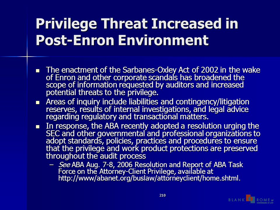 210 Privilege Threat Increased in Post-Enron Environment The enactment of the Sarbanes-Oxley Act of 2002 in the wake of Enron and other corporate scandals has broadened the scope of information requested by auditors and increased potential threats to the privilege.