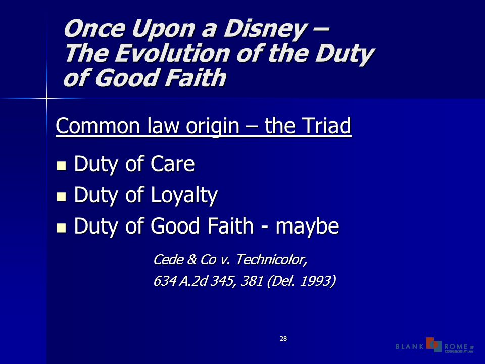 28 Once Upon a Disney – The Evolution of the Duty of Good Faith Common law origin – the Triad Duty of Care Duty of Care Duty of Loyalty Duty of Loyalty Duty of Good Faith - maybe Duty of Good Faith - maybe Cede & Co v.