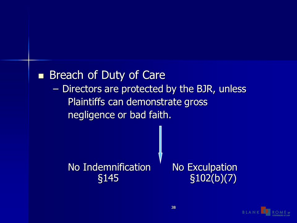 38 Breach of Duty of Care Breach of Duty of Care –Directors are protected by the BJR, unless Plaintiffs can demonstrate gross negligence or bad faith.