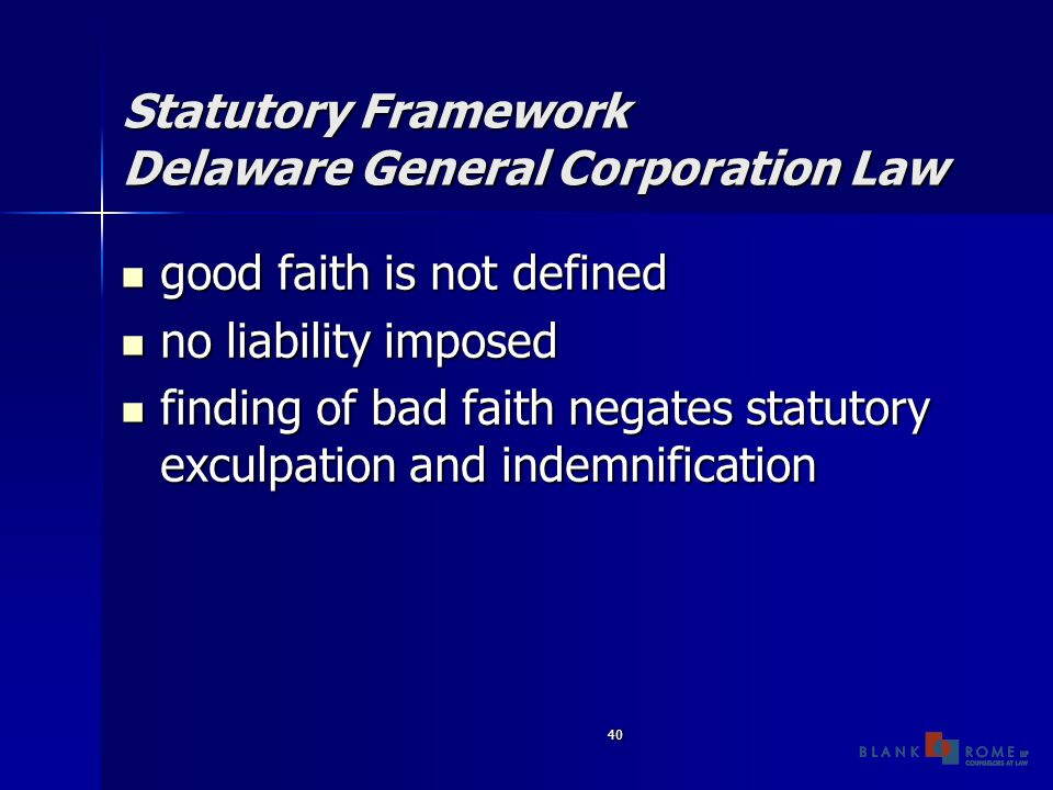 40 Statutory Framework Delaware General Corporation Law good faith is not defined good faith is not defined no liability imposed no liability imposed finding of bad faith negates statutory exculpation and indemnification finding of bad faith negates statutory exculpation and indemnification