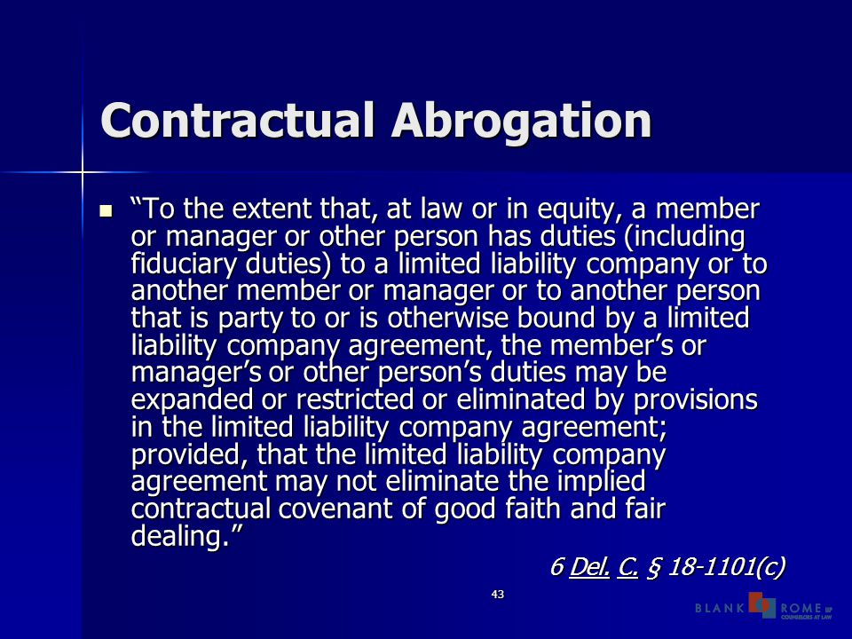 43 Contractual Abrogation To the extent that, at law or in equity, a member or manager or other person has duties (including fiduciary duties) to a limited liability company or to another member or manager or to another person that is party to or is otherwise bound by a limited liability company agreement, the member's or manager's or other person's duties may be expanded or restricted or eliminated by provisions in the limited liability company agreement; provided, that the limited liability company agreement may not eliminate the implied contractual covenant of good faith and fair dealing. To the extent that, at law or in equity, a member or manager or other person has duties (including fiduciary duties) to a limited liability company or to another member or manager or to another person that is party to or is otherwise bound by a limited liability company agreement, the member's or manager's or other person's duties may be expanded or restricted or eliminated by provisions in the limited liability company agreement; provided, that the limited liability company agreement may not eliminate the implied contractual covenant of good faith and fair dealing. 6 Del.