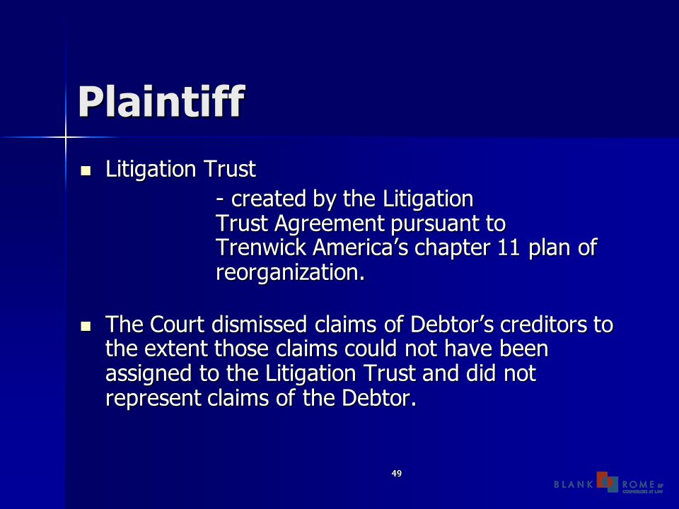 49 Plaintiff Litigation Trust Litigation Trust - created by the Litigation Trust Agreement pursuant to Trenwick America's chapter 11 plan of reorganization.