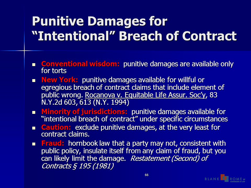66 Punitive Damages for Intentional Breach of Contract Conventional wisdom: punitive damages are available only for torts Conventional wisdom: punitive damages are available only for torts New York: punitive damages available for willful or egregious breach of contract claims that include element of public wrong.