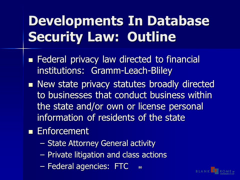 80 Developments In Database Security Law: Outline Federal privacy law directed to financial institutions: Gramm-Leach-Bliley Federal privacy law directed to financial institutions: Gramm-Leach-Bliley New state privacy statutes broadly directed to businesses that conduct business within the state and/or own or license personal information of residents of the state New state privacy statutes broadly directed to businesses that conduct business within the state and/or own or license personal information of residents of the state Enforcement Enforcement –State Attorney General activity –Private litigation and class actions –Federal agencies: FTC