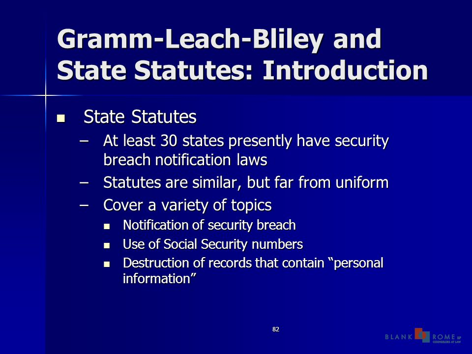 82 Gramm-Leach-Bliley and State Statutes: Introduction State Statutes State Statutes –At least 30 states presently have security breach notification laws –Statutes are similar, but far from uniform –Cover a variety of topics Notification of security breach Notification of security breach Use of Social Security numbers Use of Social Security numbers Destruction of records that contain personal information Destruction of records that contain personal information