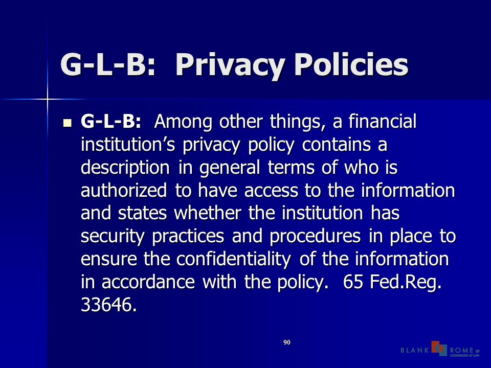 90 G-L-B: Privacy Policies G-L-B: Among other things, a financial institution's privacy policy contains a description in general terms of who is authorized to have access to the information and states whether the institution has security practices and procedures in place to ensure the confidentiality of the information in accordance with the policy.