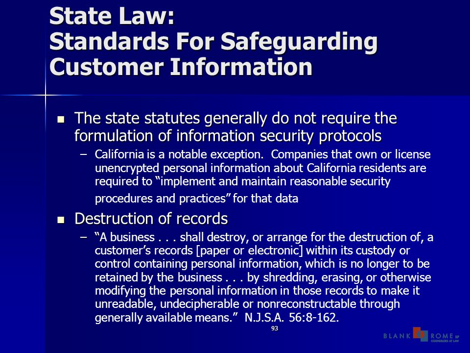 93 State Law: Standards For Safeguarding Customer Information The state statutes generally do not require the formulation of information security protocols The state statutes generally do not require the formulation of information security protocols – –California is a notable exception.