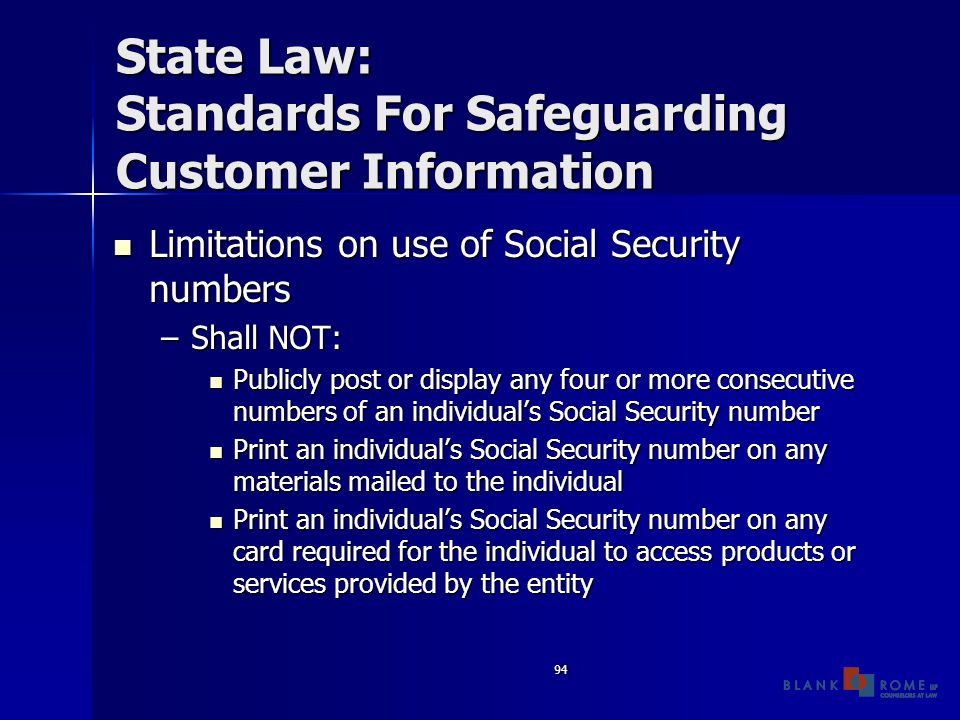 94 State Law: Standards For Safeguarding Customer Information Limitations on use of Social Security numbers Limitations on use of Social Security numbers –Shall NOT: Publicly post or display any four or more consecutive numbers of an individual's Social Security number Publicly post or display any four or more consecutive numbers of an individual's Social Security number Print an individual's Social Security number on any materials mailed to the individual Print an individual's Social Security number on any materials mailed to the individual Print an individual's Social Security number on any card required for the individual to access products or services provided by the entity Print an individual's Social Security number on any card required for the individual to access products or services provided by the entity