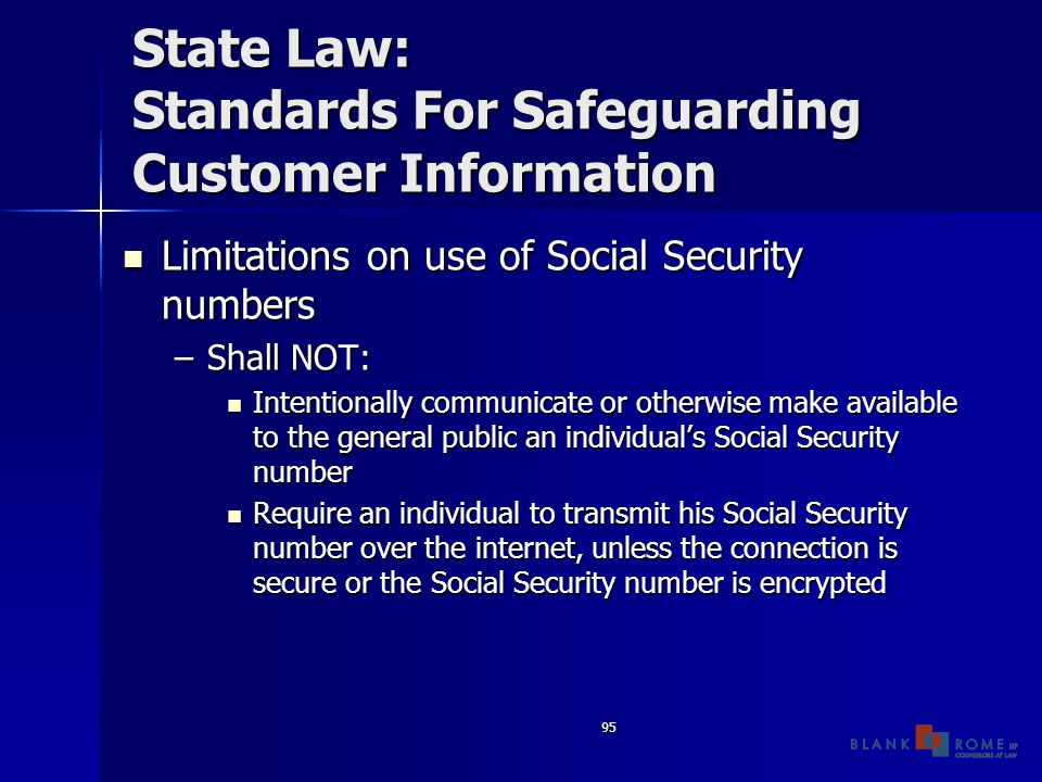 95 State Law: Standards For Safeguarding Customer Information Limitations on use of Social Security numbers Limitations on use of Social Security numbers –Shall NOT: Intentionally communicate or otherwise make available to the general public an individual's Social Security number Intentionally communicate or otherwise make available to the general public an individual's Social Security number Require an individual to transmit his Social Security number over the internet, unless the connection is secure or the Social Security number is encrypted Require an individual to transmit his Social Security number over the internet, unless the connection is secure or the Social Security number is encrypted