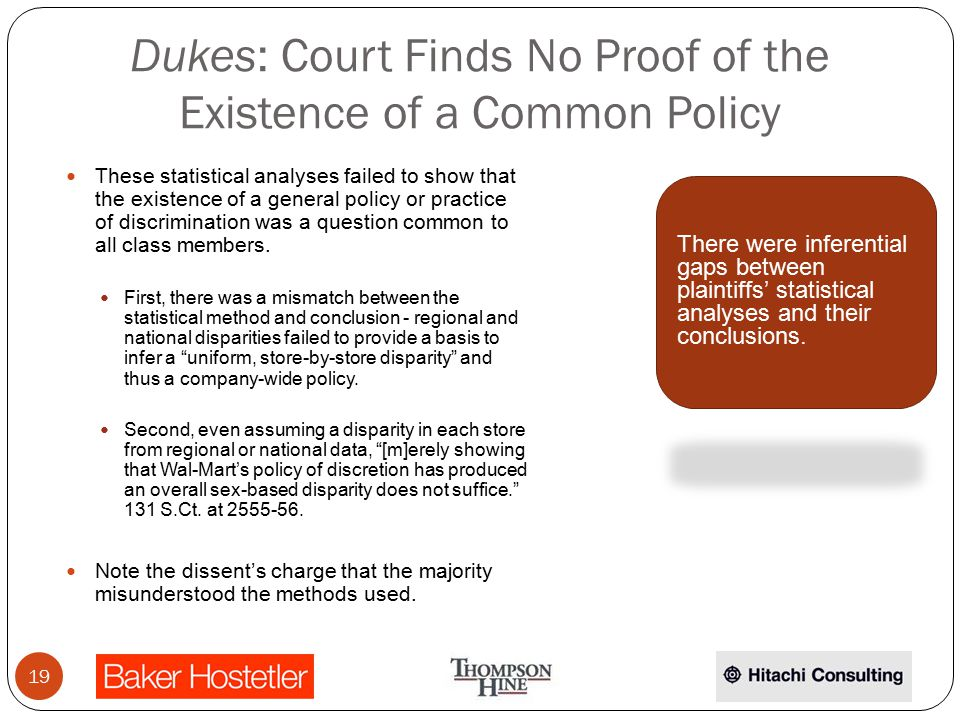 Dukes: Court Finds No Proof of the Existence of a Common Policy These statistical analyses failed to show that the existence of a general policy or practice of discrimination was a question common to all class members.