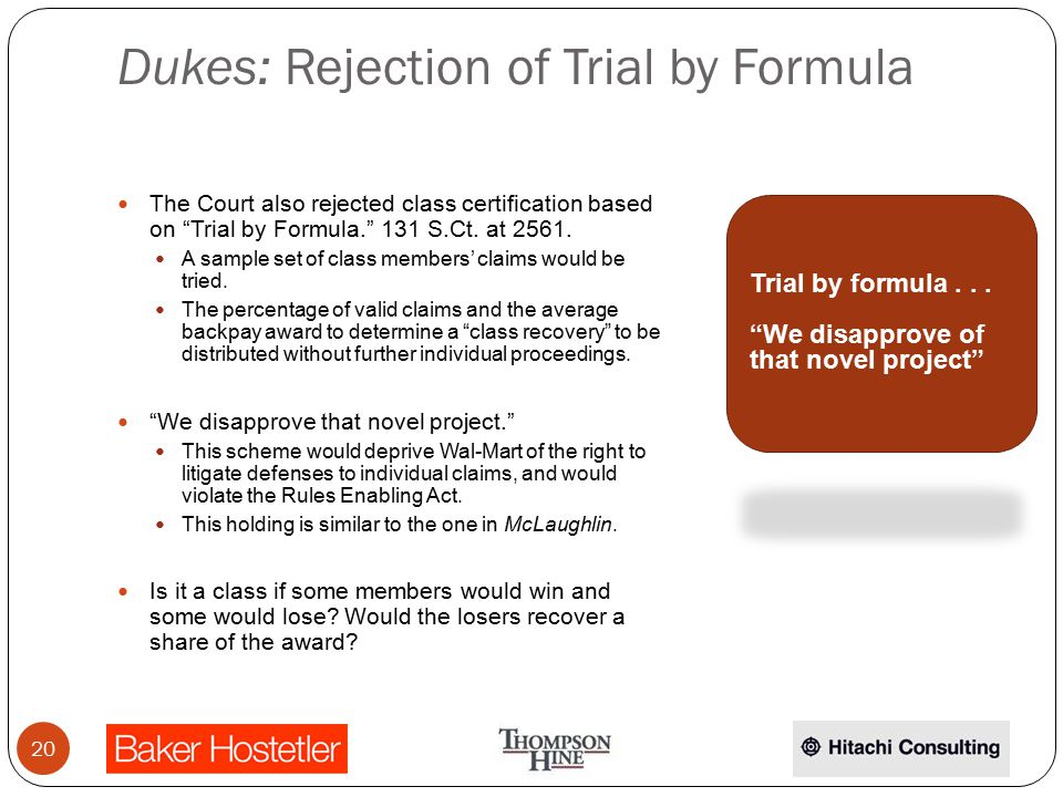 Dukes: Rejection of Trial by Formula The Court also rejected class certification based on Trial by Formula. 131 S.Ct.