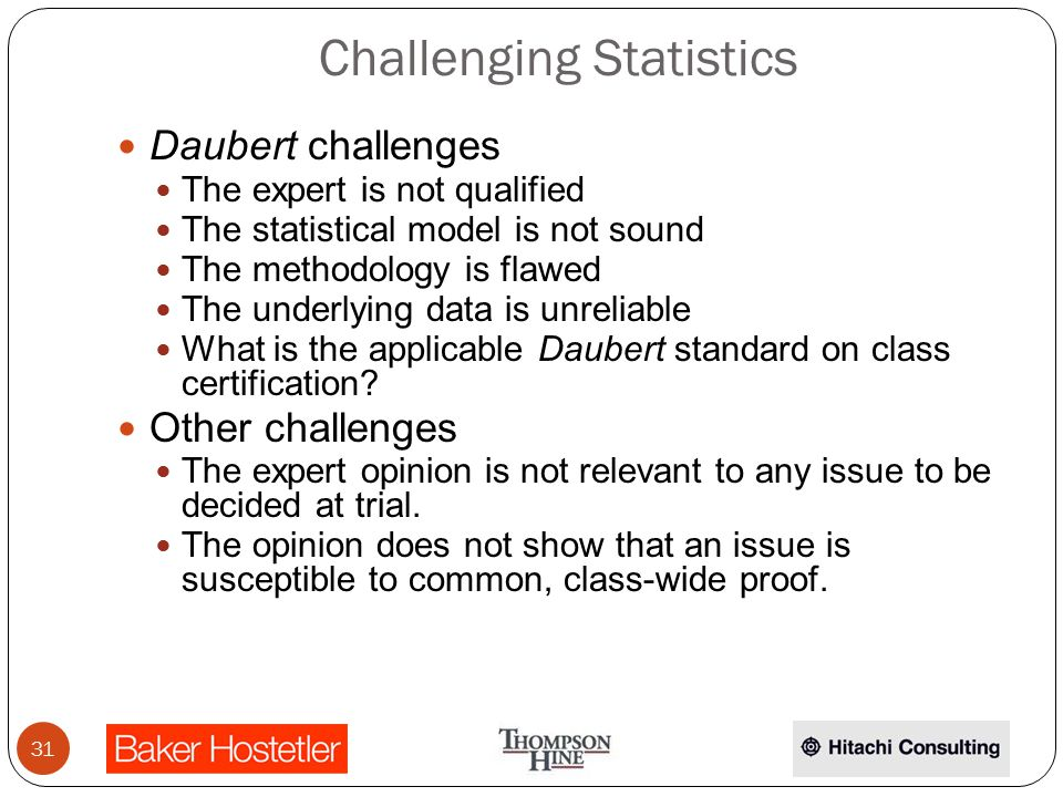 Challenging Statistics Daubert challenges The expert is not qualified The statistical model is not sound The methodology is flawed The underlying data is unreliable What is the applicable Daubert standard on class certification.