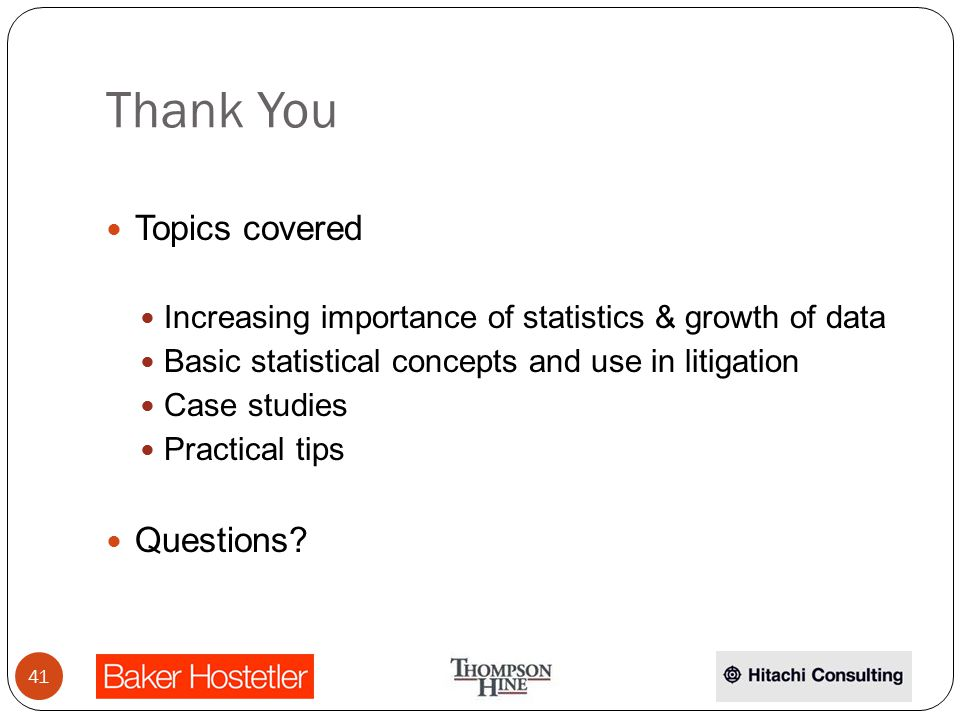 Thank You Topics covered Increasing importance of statistics & growth of data Basic statistical concepts and use in litigation Case studies Practical tips Questions.