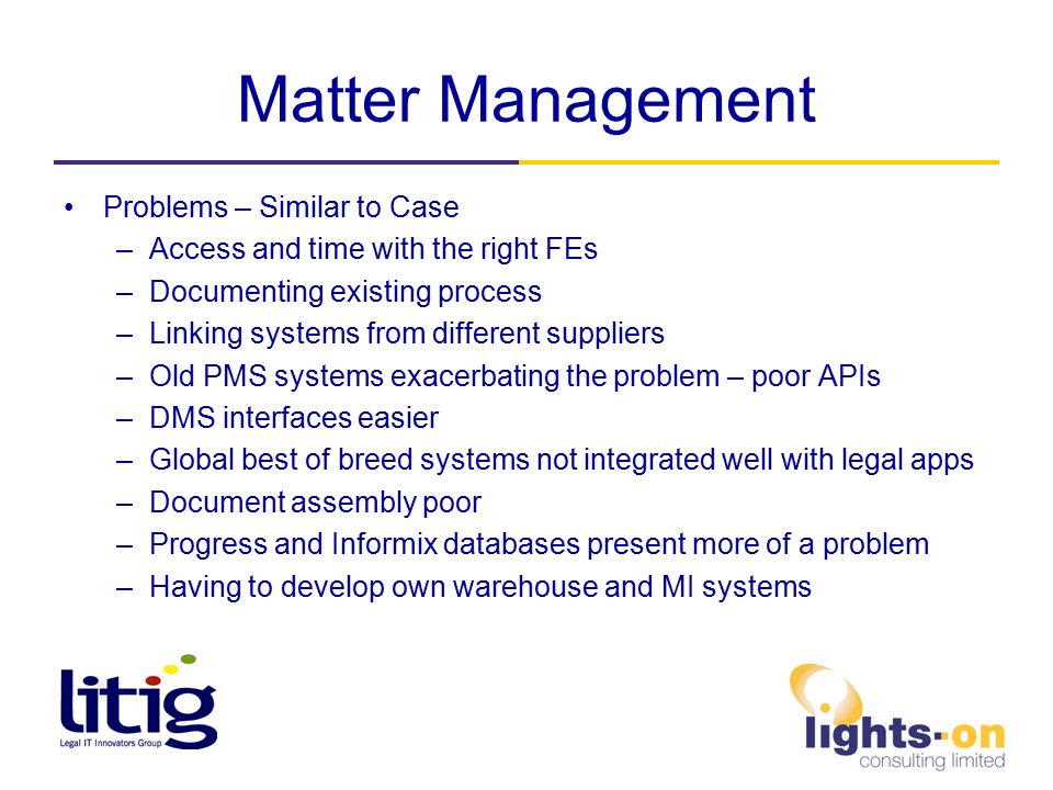 Matter Management Problems – Similar to Case –Access and time with the right FEs –Documenting existing process –Linking systems from different suppliers –Old PMS systems exacerbating the problem – poor APIs –DMS interfaces easier –Global best of breed systems not integrated well with legal apps –Document assembly poor –Progress and Informix databases present more of a problem –Having to develop own warehouse and MI systems