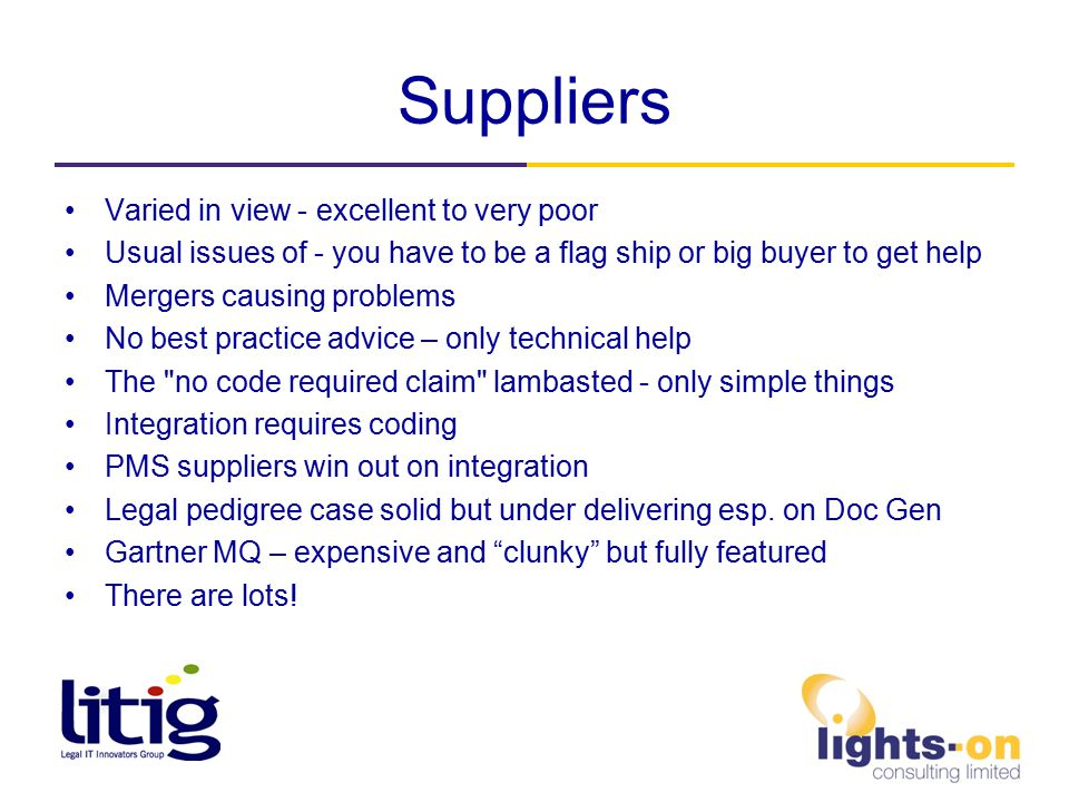 Suppliers Varied in view - excellent to very poor Usual issues of - you have to be a flag ship or big buyer to get help Mergers causing problems No best practice advice – only technical help The no code required claim lambasted - only simple things Integration requires coding PMS suppliers win out on integration Legal pedigree case solid but under delivering esp.