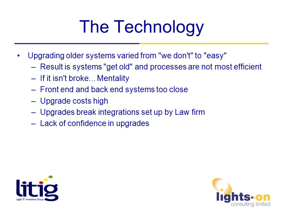 The Technology Upgrading older systems varied from we don t to easy –Result is systems get old and processes are not most efficient –If it isn t broke...