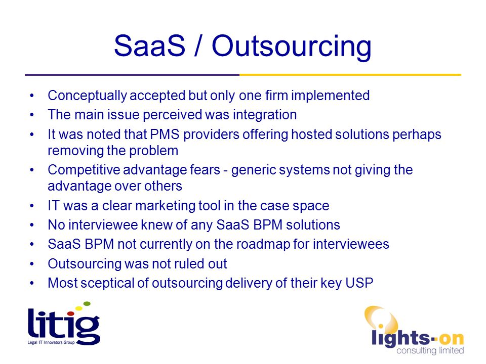 SaaS / Outsourcing Conceptually accepted but only one firm implemented The main issue perceived was integration It was noted that PMS providers offering hosted solutions perhaps removing the problem Competitive advantage fears - generic systems not giving the advantage over others IT was a clear marketing tool in the case space No interviewee knew of any SaaS BPM solutions SaaS BPM not currently on the roadmap for interviewees Outsourcing was not ruled out Most sceptical of outsourcing delivery of their key USP