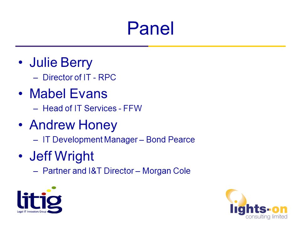 Panel Julie Berry –Director of IT - RPC Mabel Evans –Head of IT Services - FFW Andrew Honey –IT Development Manager – Bond Pearce Jeff Wright –Partner and I&T Director – Morgan Cole
