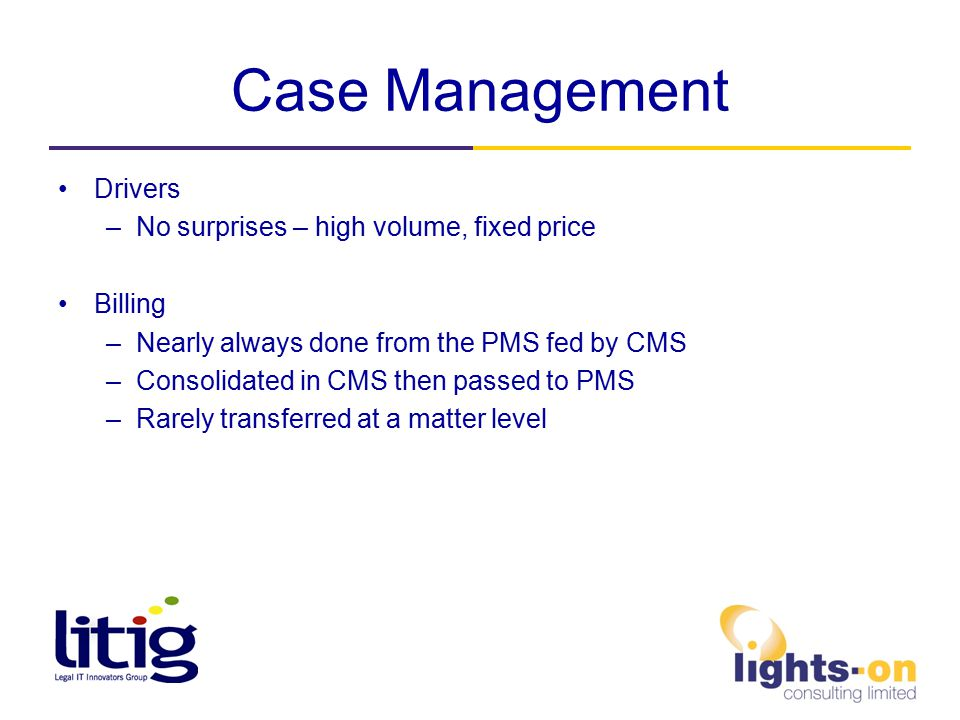 Case Management Drivers –No surprises – high volume, fixed price Billing –Nearly always done from the PMS fed by CMS –Consolidated in CMS then passed to PMS –Rarely transferred at a matter level