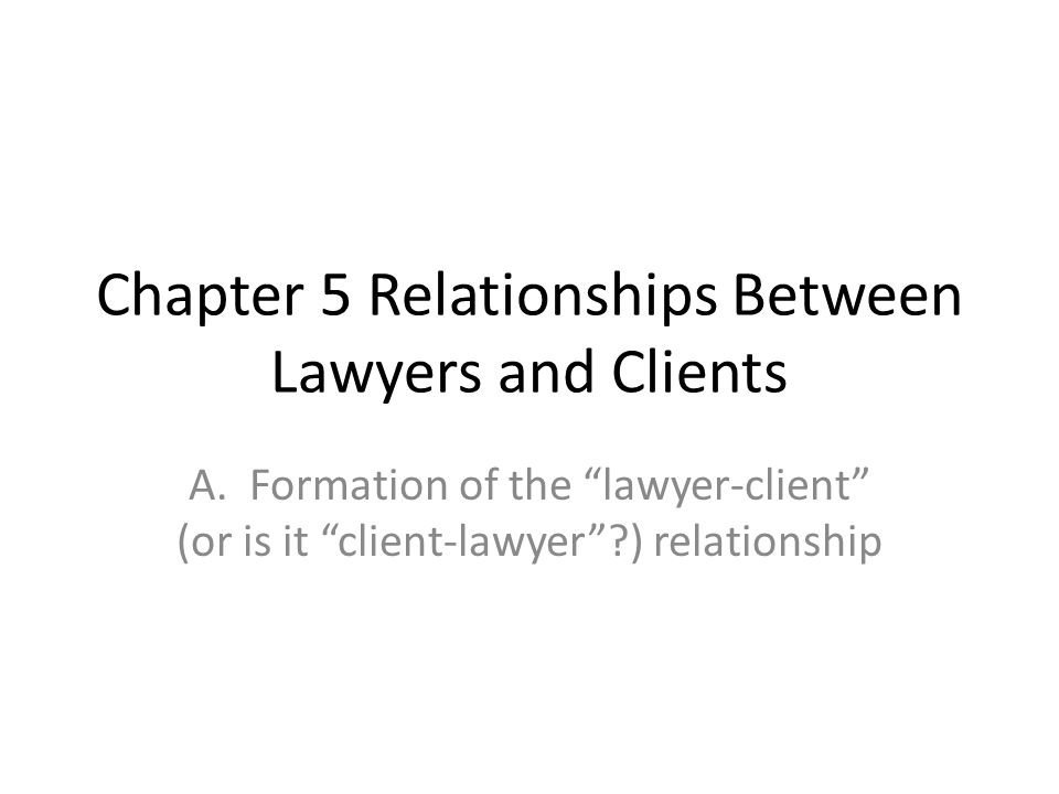 "Chapter 5 Relationships Between Lawyers and Clients A. Formation of the ""lawyer-client"" (or is it ""client-lawyer""?) relationship"