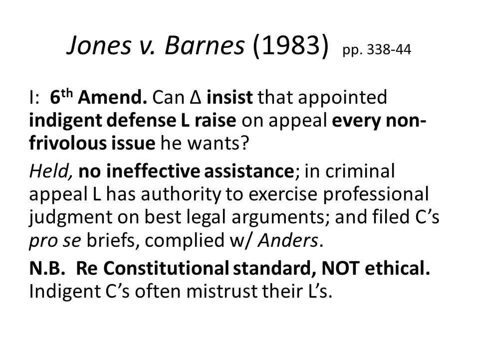 Jones v. Barnes (1983) pp. 338-44 I: 6 th Amend. Can Δ insist that appointed indigent defense L raise on appeal every non- frivolous issue he wants? H