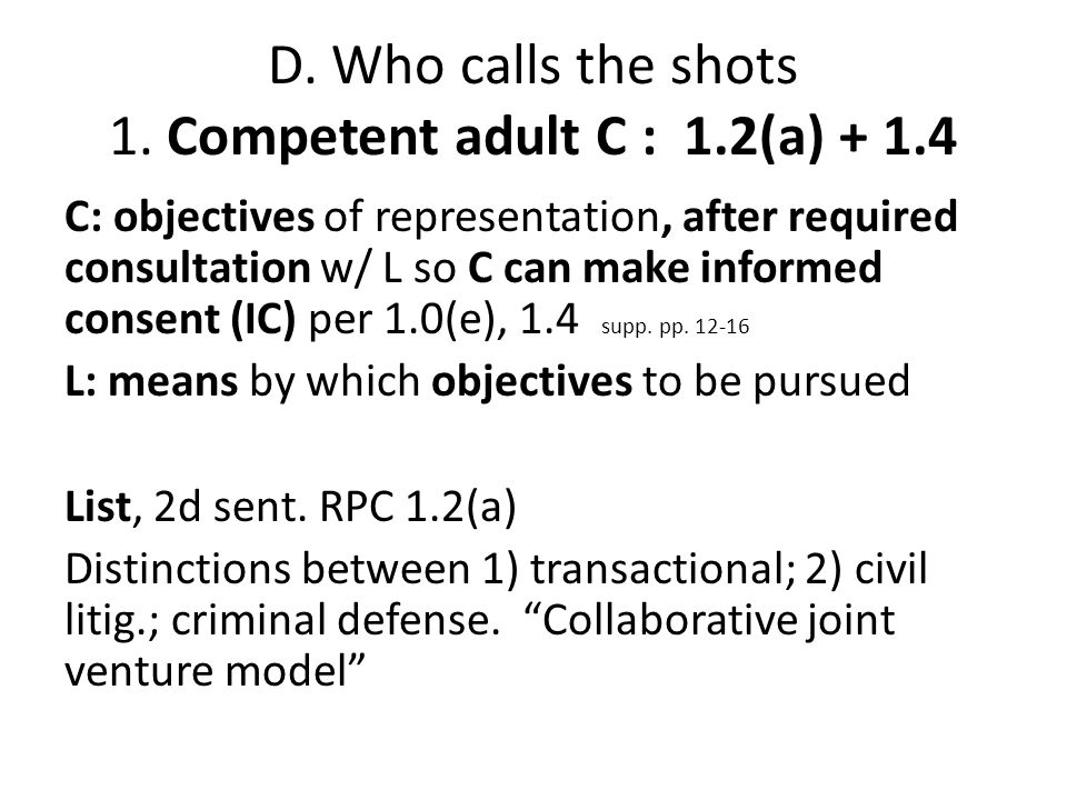 D. Who calls the shots 1. Competent adult C : 1.2(a) + 1.4 C: objectives of representation, after required consultation w/ L so C can make informed co