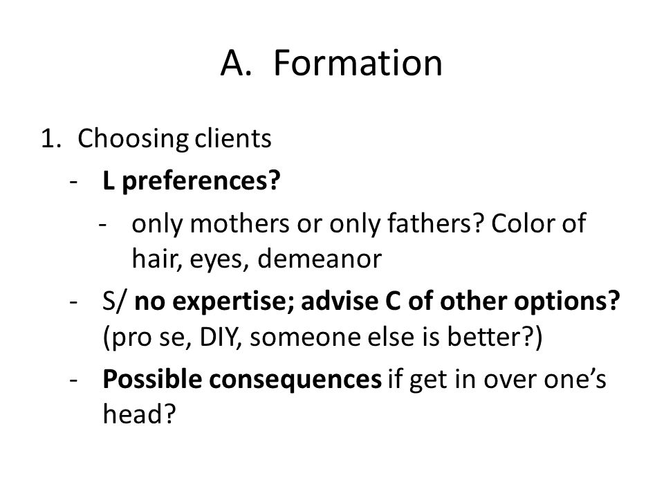 A. Formation 1.Choosing clients -L preferences? -only mothers or only fathers? Color of hair, eyes, demeanor -S/ no expertise; advise C of other optio