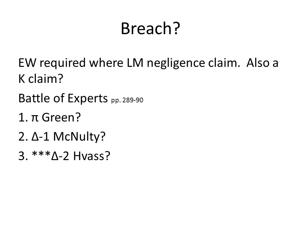 Breach? EW required where LM negligence claim. Also a K claim? Battle of Experts pp. 289-90 1. π Green? 2. Δ-1 McNulty? 3. ***Δ-2 Hvass?